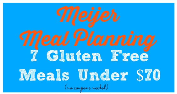meijer meal planning 7 gluten free meals under 70